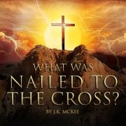 What was nailed to the cross? By JK McKee